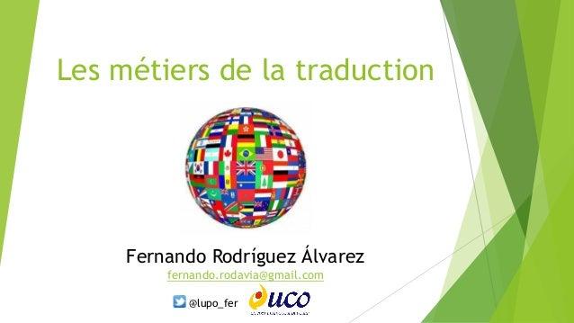 Les métiers de la traduction Fernando Rodríguez Álvarez fernando.rodavia@gmail.com @lupo_fer