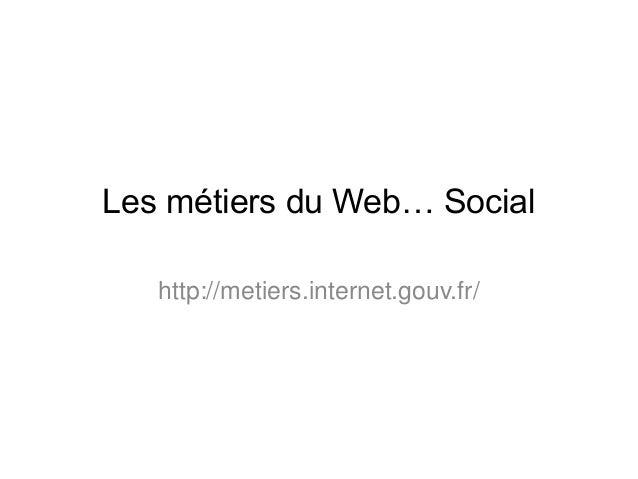 Les métiers du Web… Social  http://metiers.internet.gouv.fr/