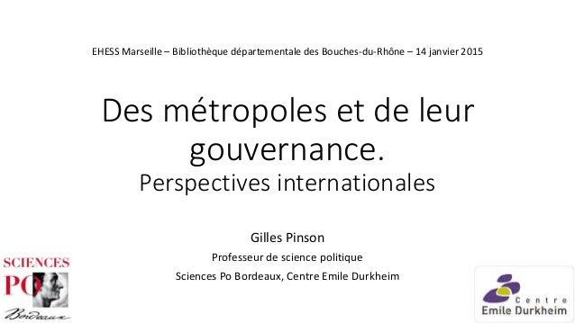 Des métropoles et de leur gouvernance. Perspectives internationales Gilles Pinson Professeur de science politique Sciences...