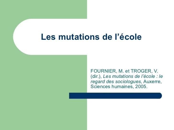 Les mutations de l'école FOURNIER, M. et TROGER, V. (dir.),  Les mutations de l'école: le regard des sociologues ,  Auxer...