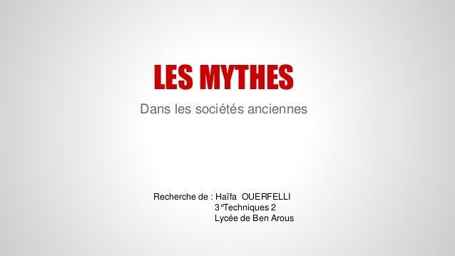 LES MYTHES  Dans les sociétés anciennes  Recherche de : Haïfa OUERFELLI  3°Techniques 2  Lycée de Ben Arous