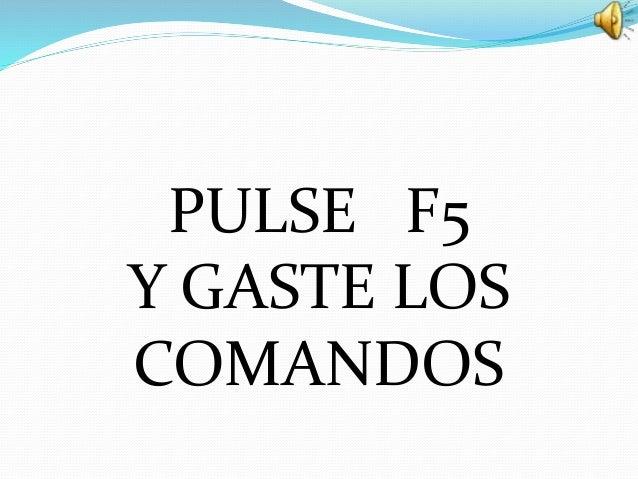 PULSE F5 Y GASTE LOS COMANDOS