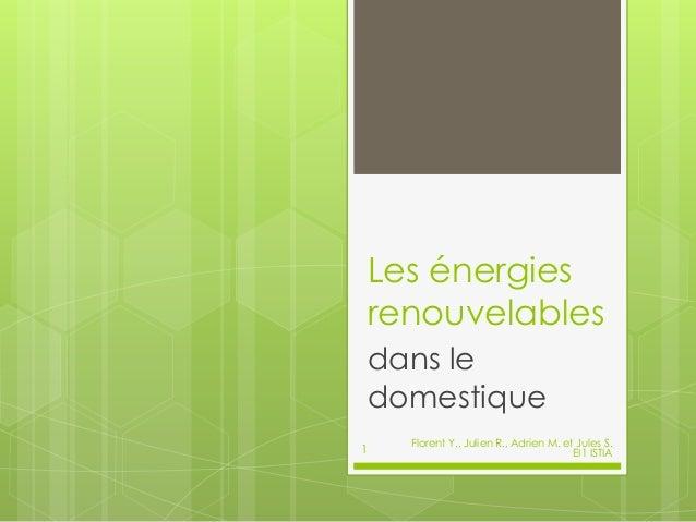 Les énergies renouvelables dans le domestique Florent Y., Julien R., Adrien M. et Jules S. EI1 ISTIA1