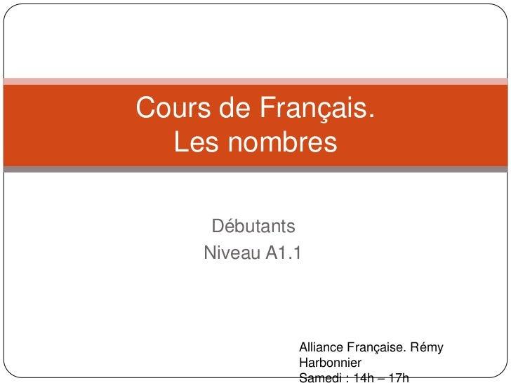 Débutants<br />Niveau A1.1<br />Cours de Français.Les nombres<br />Alliance Française. RémyHarbonnier<br />Samedi: 14h – 1...