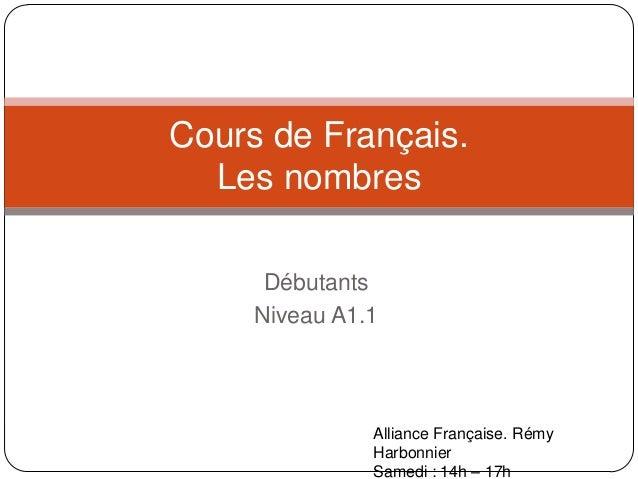 Cours de Français. Les nombres Débutants Niveau A1.1  Alliance Française. Rémy Harbonnier Samedi : 14h – 17h