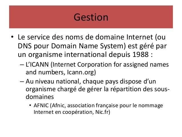Gestion • Le service des noms de domaine Internet (ou DNS pour Domain Name System) est géré par un organisme international...