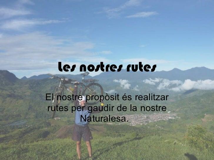Les nostres rutes El nostre propòsit és realitzar rutes per gaudir de la nostre Naturalesa.