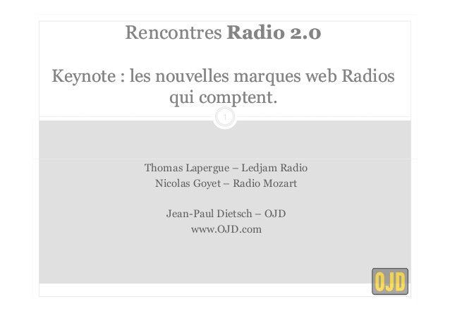Rencontres Radio 2.0  Keynote : les nouvelles marques web Radios  qui comptent.  1  Thomas Lapergue – Ledjam Radio  Nicola...