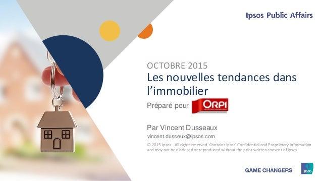 1 © 2015 Ipsos1 Les nouvelles tendances dans l'immobilier Préparé pour Par Vincent Dusseaux vincent.dusseux@ipsos.com OCTO...