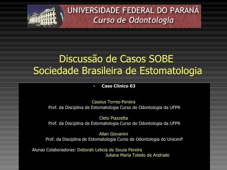 Discussão de Casos SOBE  Sociedade Brasileira de Estomatologia <ul><li>Caso Clínico 03 </li></ul><ul><li>Cassius Torres-Pe...