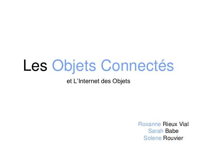 Les Objets Connectés et L'Internet des Objets Roxanne Rieux Vial Sarah Babe Solene Rouvier