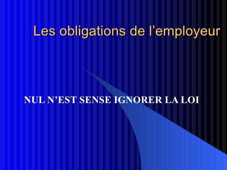 Les obligations de l'employeur NUL N'EST SENSE IGNORER LA LOI