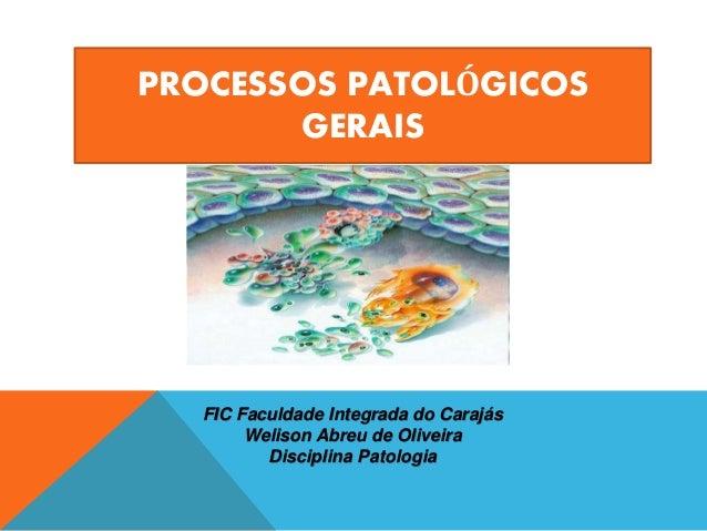 PROCESSOS PATOLÓGICOS GERAIS FIC Faculdade Integrada do Carajás Welison Abreu de Oliveira Disciplina Patologia