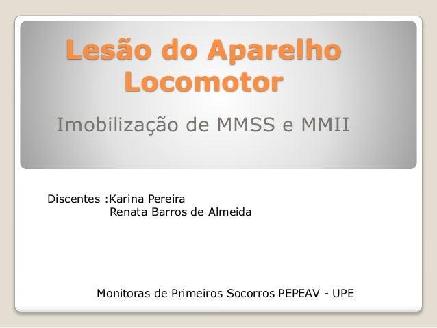 Lesão do Aparelho Locomotor Imobilização de MMSS e MMII Discentes :Karina Pereira Renata Barros de Almeida Monitoras de Pr...