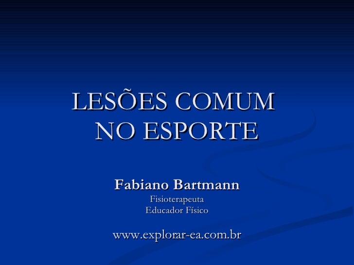 LESÕES COMUM  NO ESPORTE Fabiano Bartmann Fisioterapeuta Educador Físico www.explorar-ea.com.br