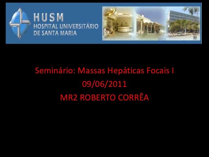 Seminário: Massas Hepáticas Focais I            09/06/2011     MR2 ROBERTO CORRÊA