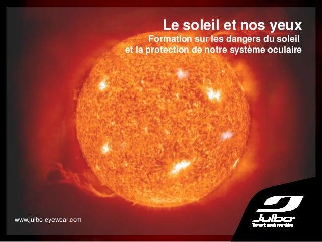 Le soleil et nos yeux Formation sur les dangers du soleil et la protection de notre système oculaire www.julbo-eyewear.com