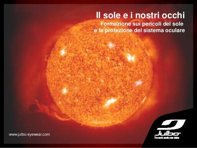 Il sole e i nostri occhi Formazione sui pericoli del sole e la protezione del sistema oculare www.julbo-eyewear.com