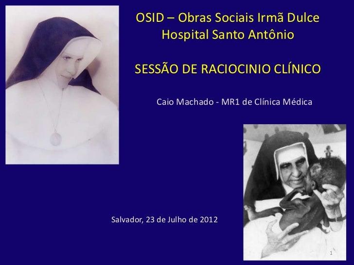 OSID – Obras Sociais Irmã Dulce          Hospital Santo Antônio      SESSÃO DE RACIOCINIO CLÍNICO            Caio Machado ...