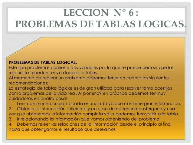 LECCION Nº 6 : PROBLEMAS DE TABLAS LOGICAS.  PROBLEMAS DE TABLAS LOGICAS. Este tipo problemas contiene dos variables por l...