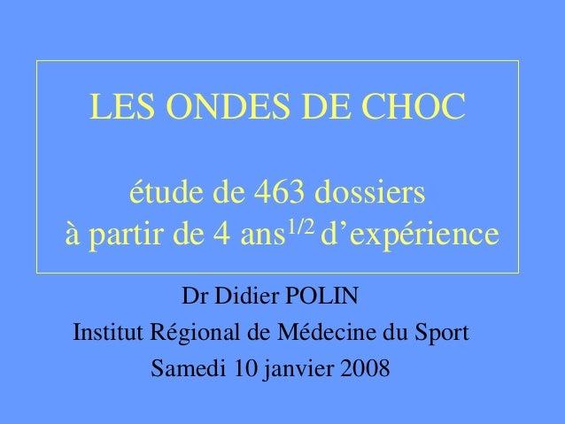 LES ONDES DE CHOC étude de 463 dossiers à partir de 4 ans1/2 d'expérience Dr Didier POLIN Institut Régional de Médecine du...
