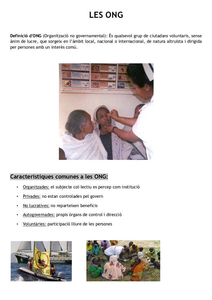 LES ONGDefinició dONG (Organització no governamental): És qualsevol grup de ciutadans voluntaris, senseànim de lucre, que ...