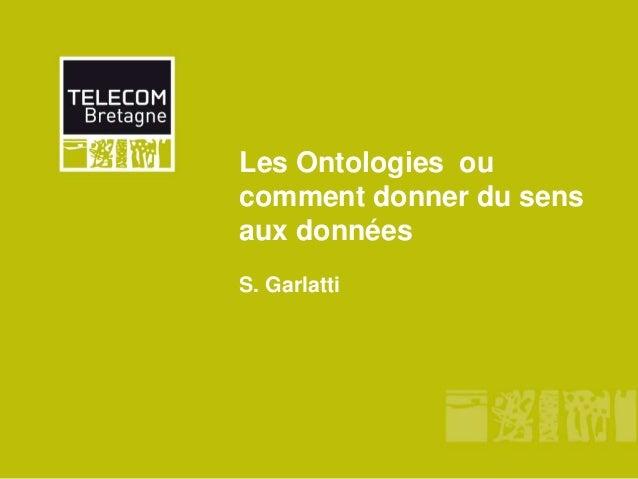 Les Ontologies ou comment donner du sens aux données S. Garlatti