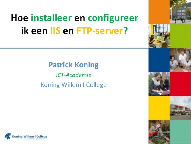 Hoe installeer en configureer ik een IIS en FTP-server? Patrick Koning ICT-Academie  Koning Willem I College