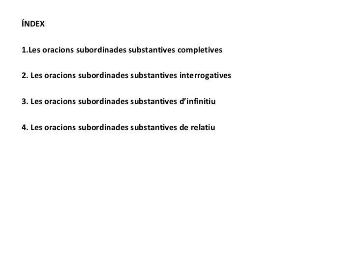 <ul><li>ÍNDEX </li></ul><ul><li>1.Les oracions subordinades substantives completives </li></ul><ul><li>2. Les oracions sub...