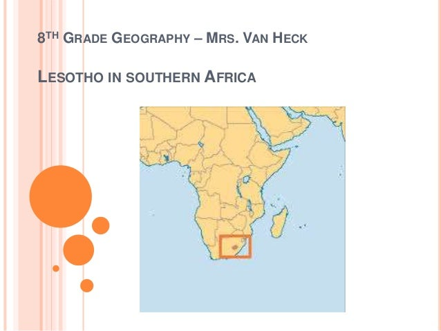 8TH GRADE GEOGRAPHY – MRS. VAN HECK LESOTHO IN SOUTHERN AFRICA