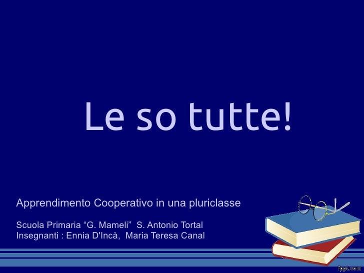 """Le so tutte!Apprendimento Cooperativo in una pluriclasseScuola Primaria """"G. Mameli"""" S. Antonio TortalInsegnanti : Ennia DI..."""