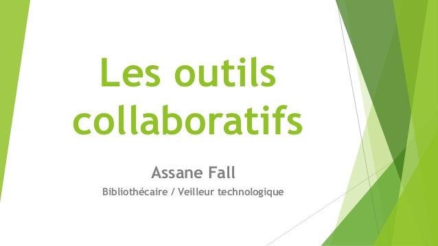 Les outils collaboratifs Assane Fall Bibliothécaire / Veilleur technologique