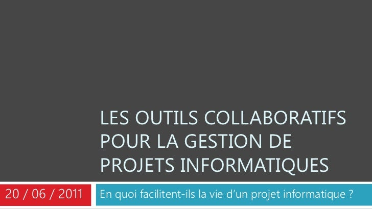 LES OUTILS COLLABORATIFS                 POUR LA GESTION DE                 PROJETS INFORMATIQUES20 / 06 / 2011   En quoi ...