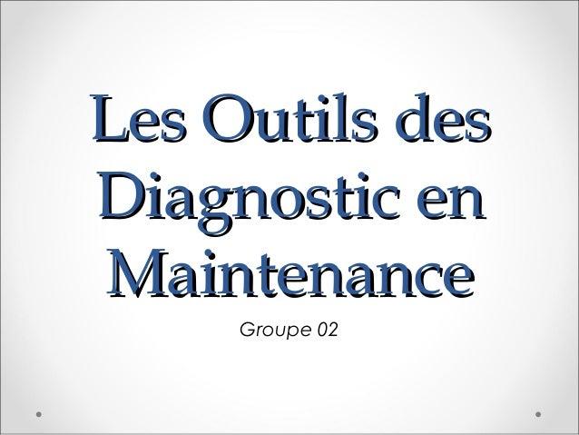 Les Outils desLes Outils des Diagnostic enDiagnostic en MaintenanceMaintenance Groupe 02