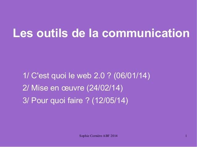 Sophie Cornière ABF 2014 1 Les outils de la communication 1/ C'est quoi le web 2.0 ? (06/01/14) 2/ Mise en œuvre (24/02/14...