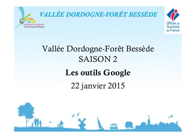 Vallée Dordogne-Forêt Bessède SAISON 2 Les outils Google 22 janvier 2015 VALLVALLÉÉE DORDOGNEE DORDOGNE--FORÊT BESSFORÊT B...