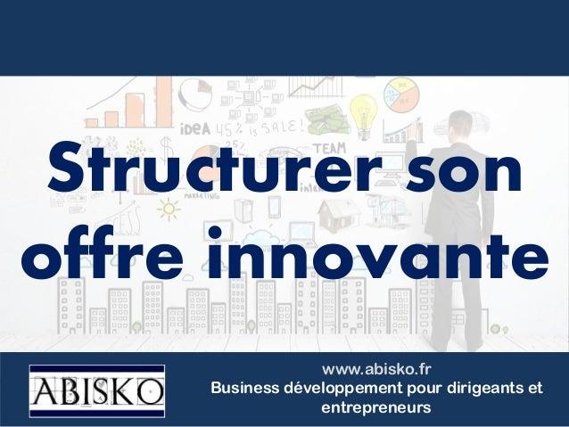 www.abisko.fr Business développement pour dirigeants et entrepreneurs Structurer son offre innovante