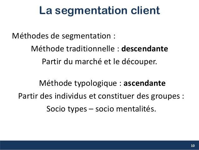 La segmentation client Méthodes de segmentation : Méthode traditionnelle : descendante Partir du marché et le découper. Mé...