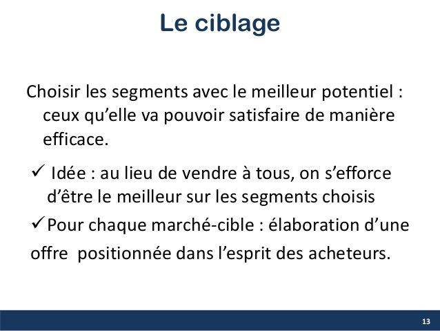 Le ciblage Choisir les segments avec le meilleur potentiel : ceux qu'elle va pouvoir satisfaire de manière efficace. 13  ...