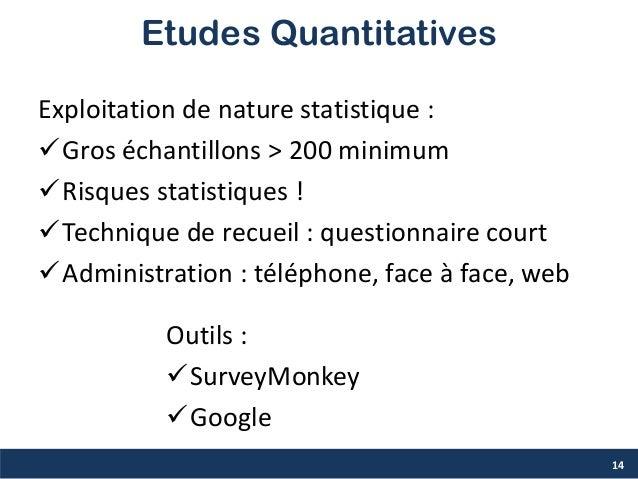Etudes Quantitatives Exploitation de nature statistique : Gros échantillons > 200 minimum Risques statistiques ! Techni...