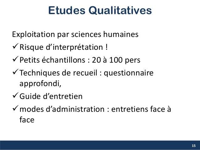 Etudes Qualitatives Exploitation par sciences humaines Risque d'interprétation ! Petits échantillons : 20 à 100 pers Te...