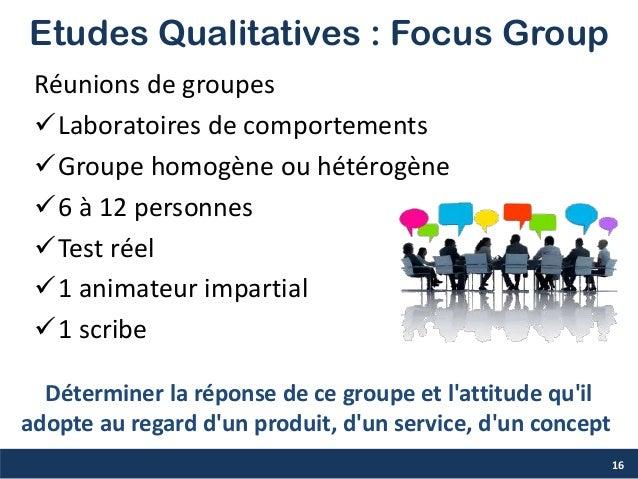 Etudes Qualitatives : Focus Group Réunions de groupes Laboratoires de comportements Groupe homogène ou hétérogène 6 à 1...