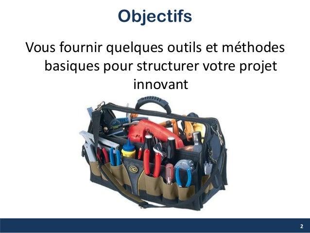 Objectifs 2 Vous fournir quelques outils et méthodes basiques pour structurer votre projet innovant