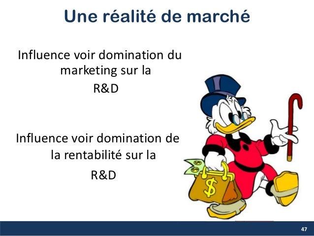 Une réalité de marché Influence voir domination du marketing sur la R&D 47 Influence voir domination de la rentabilité sur...