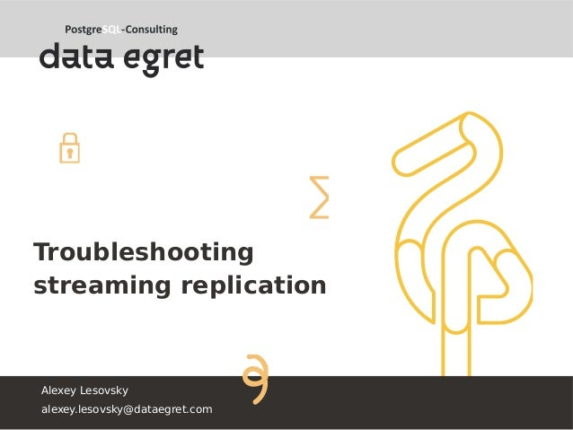 Troubleshooting streaming replication Alexey Lesovsky alexey.lesovsky@dataegret.com