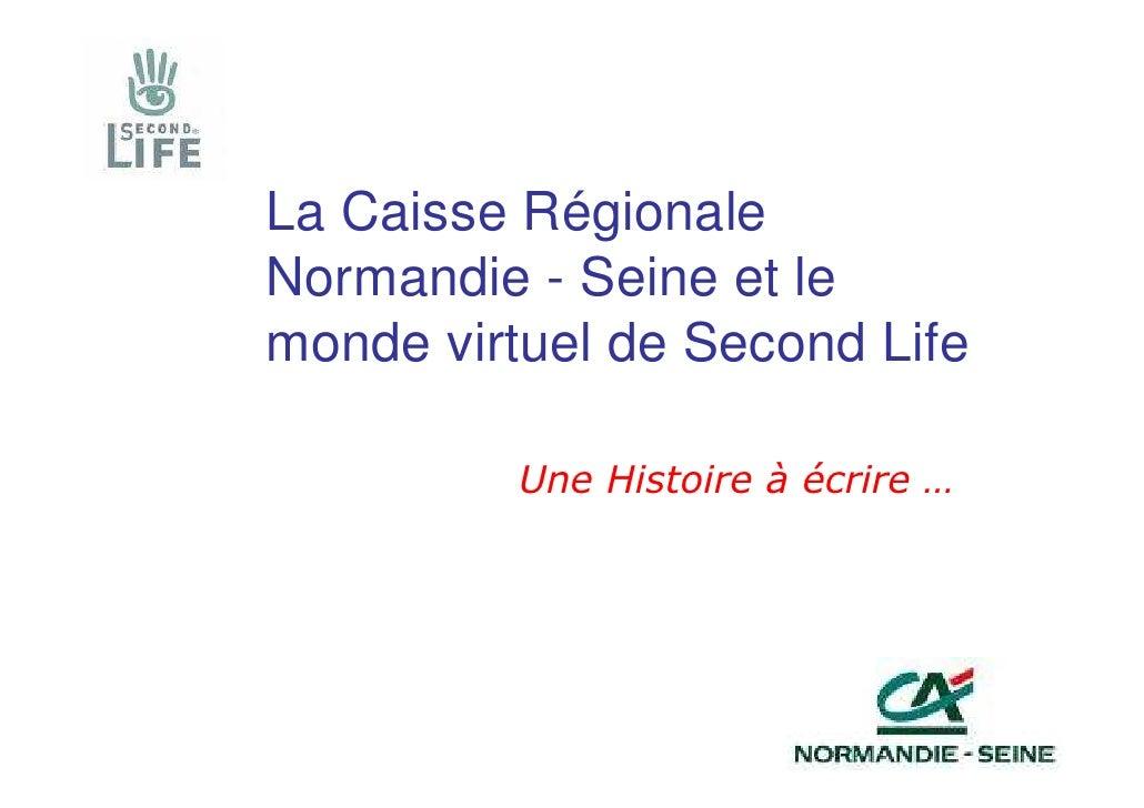 La Caisse Régionale Normandie - Seine et le monde virtuel de Second Life            Une Histoire à écrire …