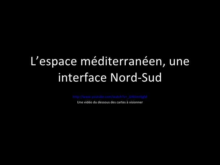 L'espace méditerranéen, une interface Nord-Sud http://www.youtube.com/watch?v=_GNIiimHjgM Une vidéo du dessous des cartes ...