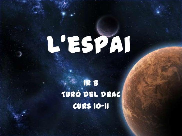 L'espai<br />1r B<br />Turó del drac<br />Curs 10-11<br />