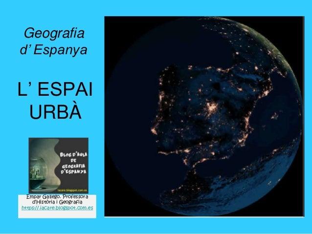 L' ESPAI URBÀ Geografia d' Espanya Empar Gallego. Professora d'Història i Geografia https://.iacare.blogspot.com.es