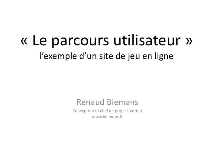 «Le parcours utilisateur» l'exemple d'un site de jeu en ligne<br />Renaud Biemans<br />Concepteur et chef de projet Inte...